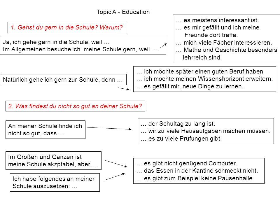 Topic A - Education 1. Gehst du gern in die Schule? Warum? Ja, ich gehe gern in die Schule, weil … Im Allgemeinen besuche ich meine Schule gern, weil