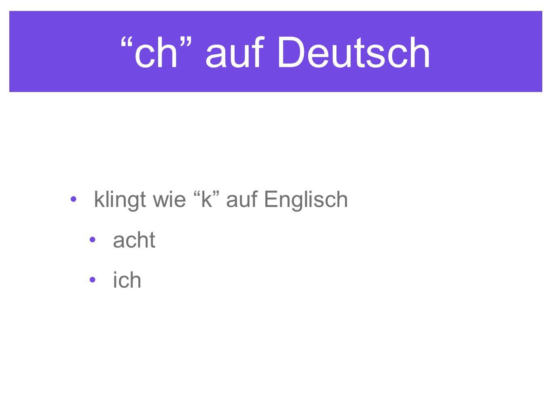 ch auf Deutsch klingt wie k auf Englisch acht ich