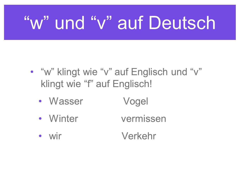 w und v auf Deutsch w klingt wie v auf Englisch und v klingt wie f auf Englisch.