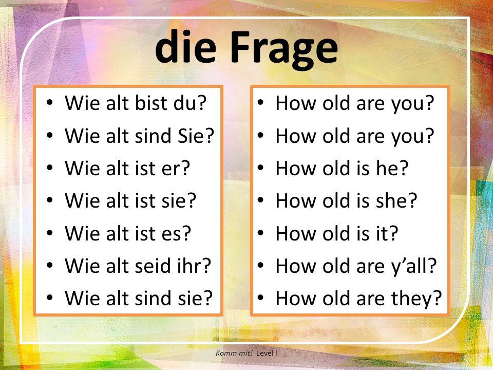 die Frage Wie alt bist du? Wie alt sind Sie? Wie alt ist er? Wie alt ist sie? Wie alt ist es? Wie alt seid ihr? Wie alt sind sie? How old are you? How