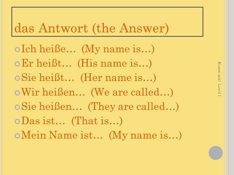 das Antwort (the Answer) Ich heiße… (My name is…) Er heißt… (His name is…) Sie heißt… (Her name is…) Wir heißen… (We are called…) Sie heißen… (They ar