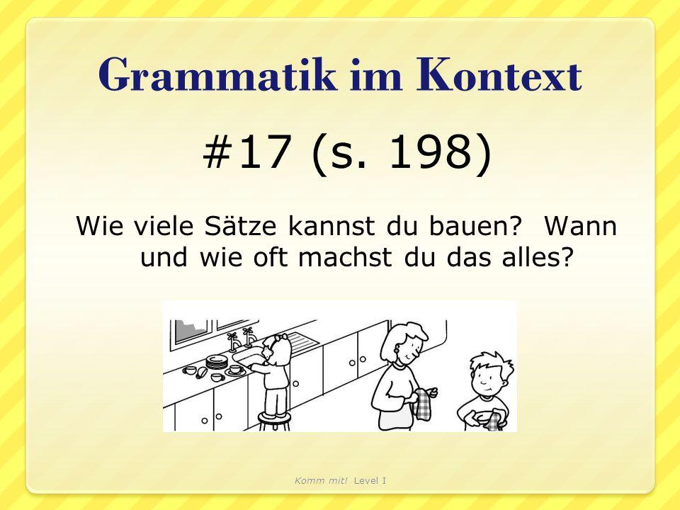 Grammatik im Kontext #17 (s. 198) Wie viele Sätze kannst du bauen? Wann und wie oft machst du das alles? Komm mit! Level I
