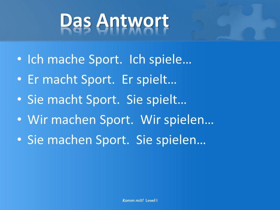 Ich mache Sport. Ich spiele… Er macht Sport. Er spielt… Sie macht Sport. Sie spielt… Wir machen Sport. Wir spielen… Sie machen Sport. Sie spielen… Kom