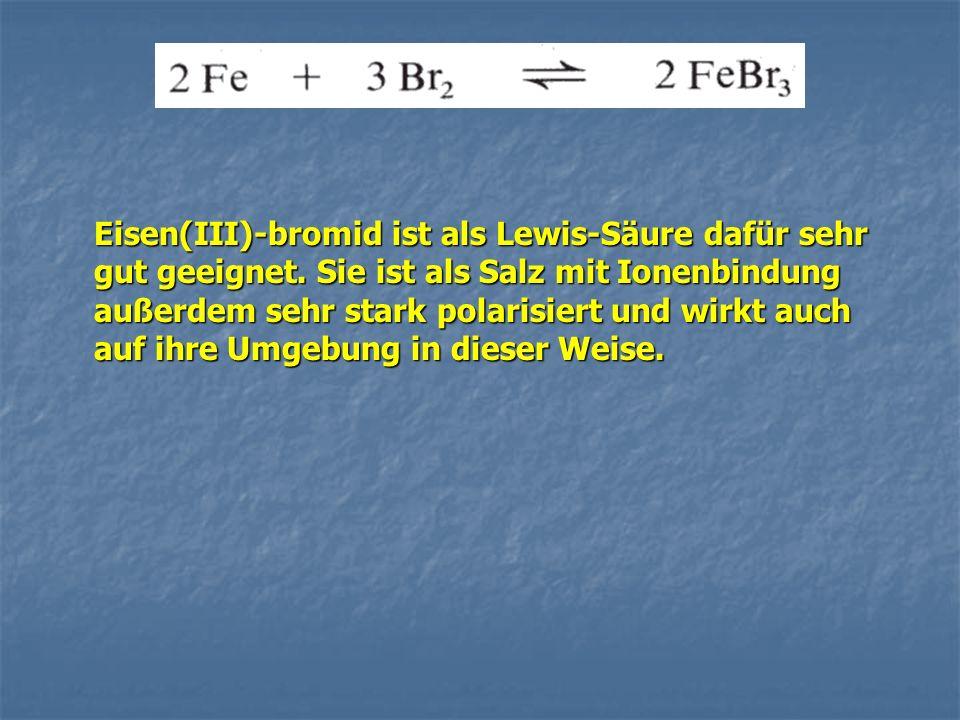 Eisen(III)-bromid ist als Lewis-Säure dafür sehr gut geeignet. Sie ist als Salz mit Ionenbindung außerdem sehr stark polarisiert und wirkt auch auf ih