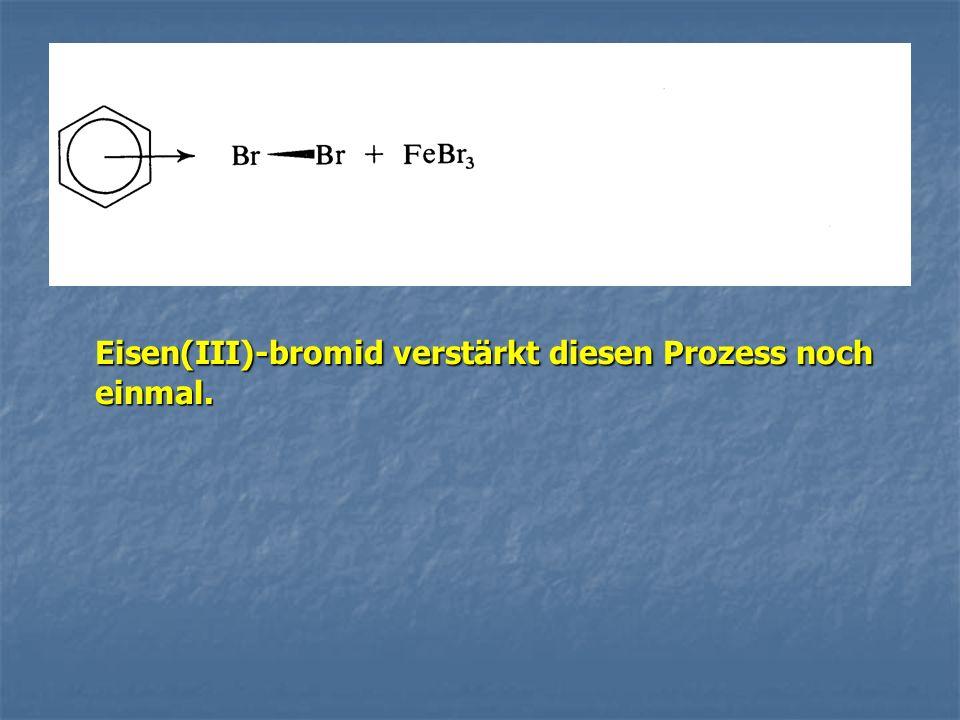 Eisen(III)-bromid verstärkt diesen Prozess noch einmal.