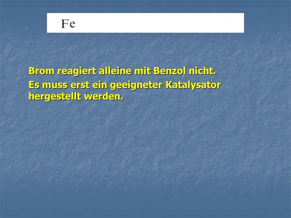 Brom reagiert alleine mit Benzol nicht. Es muss erst ein geeigneter Katalysator hergestellt werden.