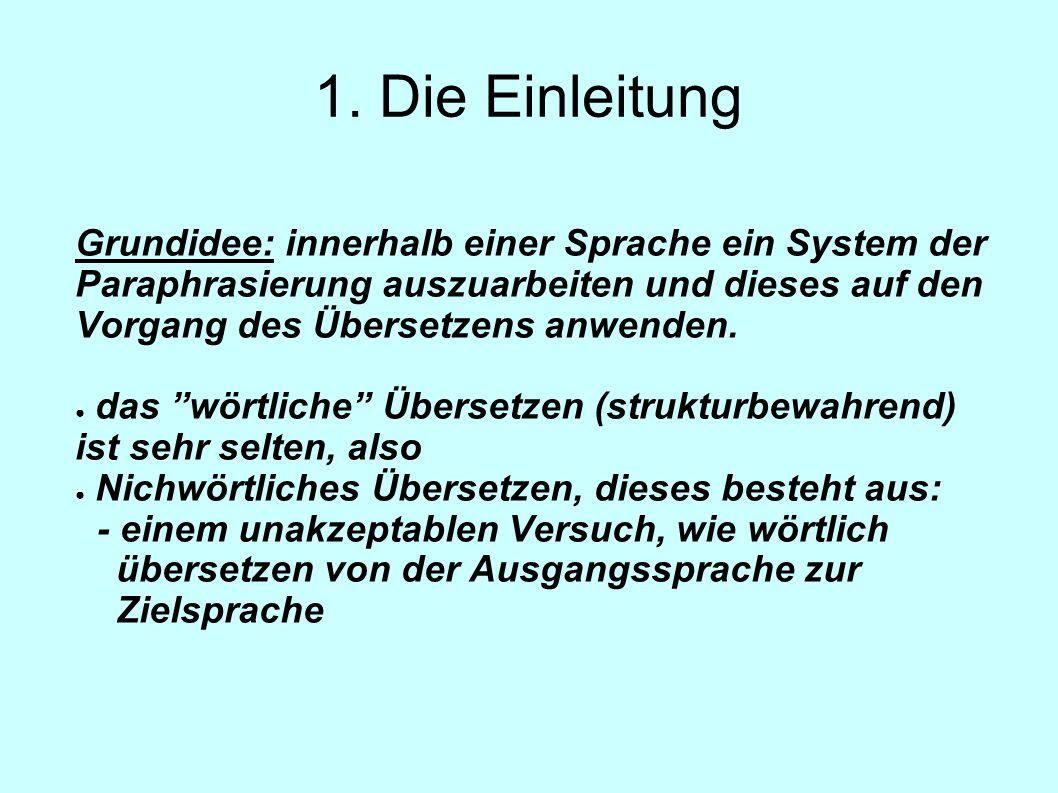 1. Die Einleitung Grundidee: innerhalb einer Sprache ein System der Paraphrasierung auszuarbeiten und dieses auf den Vorgang des Übersetzens anwenden.