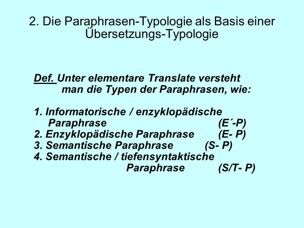 2. Die Paraphrasen-Typologie als Basis einer Übersetzungs-Typologie Def. Unter elementare Translate versteht man die Typen der Paraphrasen, wie: 1. In