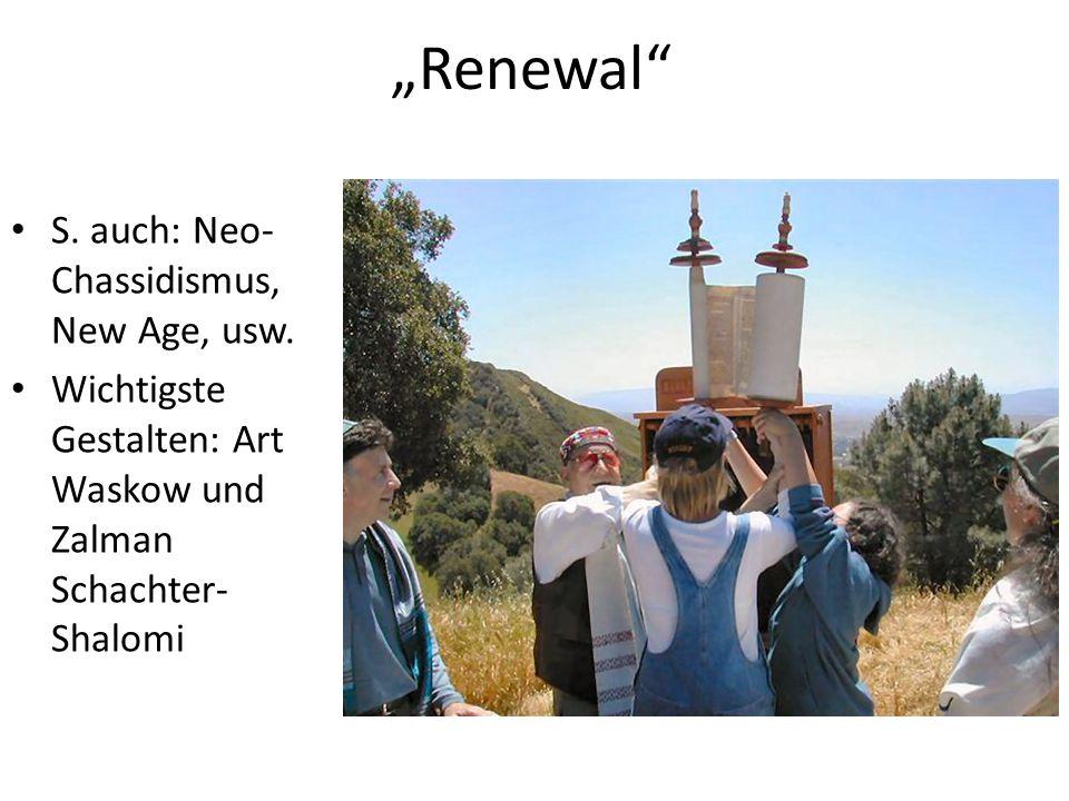 Renewal S. auch: Neo- Chassidismus, New Age, usw. Wichtigste Gestalten: Art Waskow und Zalman Schachter- Shalomi