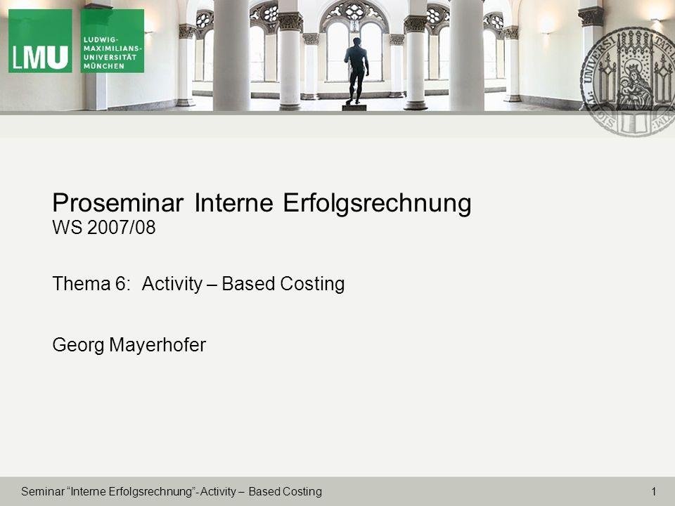 1 Seminar Interne Erfolgsrechnung- Activity – Based Costing Proseminar Interne Erfolgsrechnung WS 2007/08 Thema 6: Activity – Based Costing Georg Maye