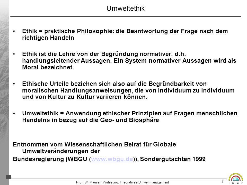 1 Prof. W. Mauser: Vorlesung: Integratives Umweltmanagement Umweltethik Ethik = praktische Philosophie: die Beantwortung der Frage nach dem richtigen