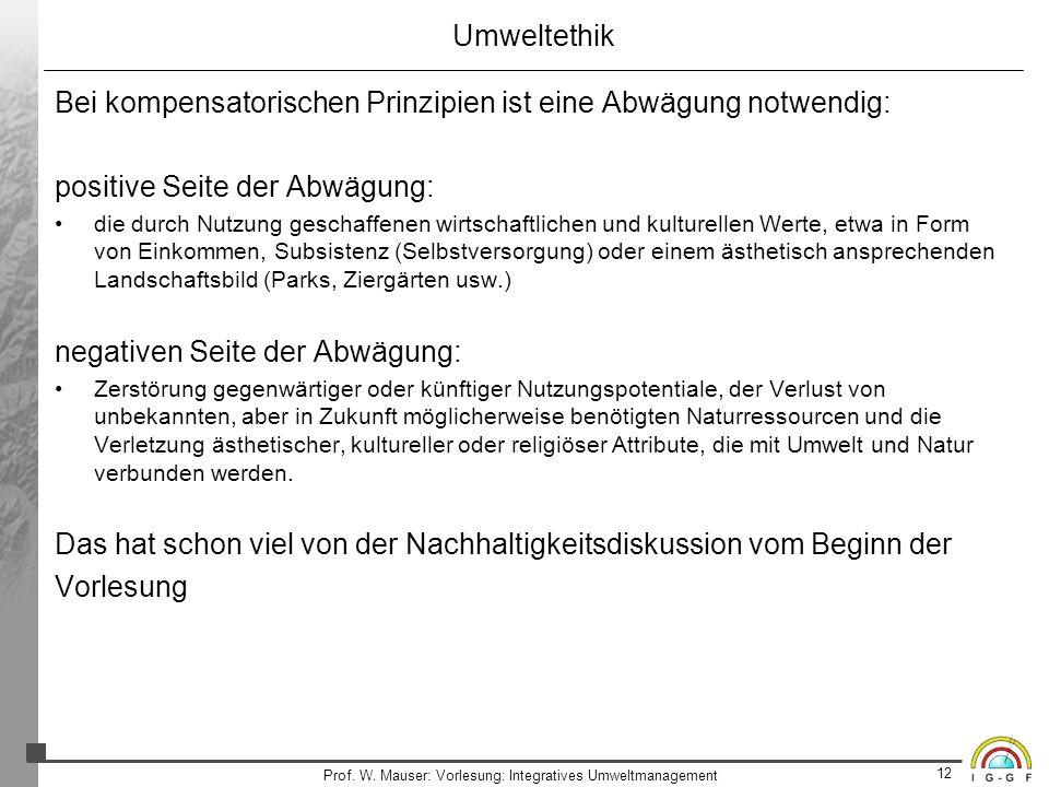 12 Prof. W. Mauser: Vorlesung: Integratives Umweltmanagement Umweltethik Bei kompensatorischen Prinzipien ist eine Abwägung notwendig: positive Seite