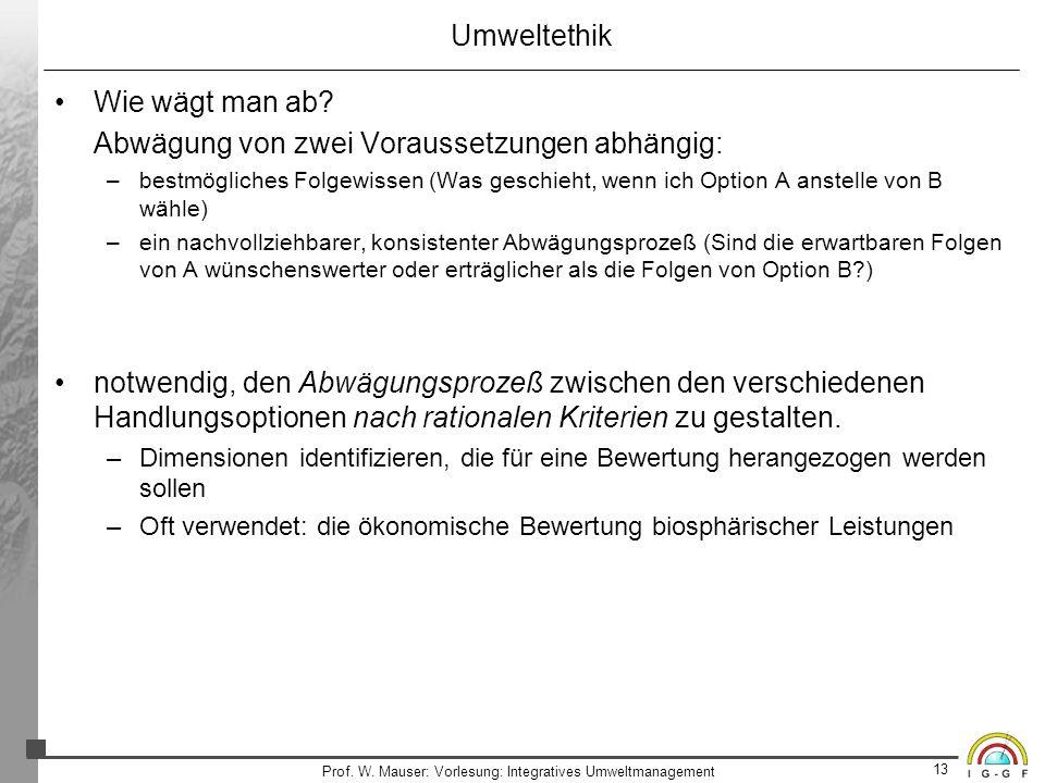 13 Prof. W. Mauser: Vorlesung: Integratives Umweltmanagement Umweltethik Wie wägt man ab? Abwägung von zwei Voraussetzungen abhängig: –bestmögliches F
