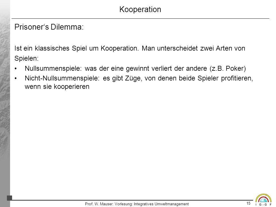15 Prof. W. Mauser: Vorlesung: Integratives Umweltmanagement Kooperation Prisoners Dilemma: Ist ein klassisches Spiel um Kooperation. Man unterscheide