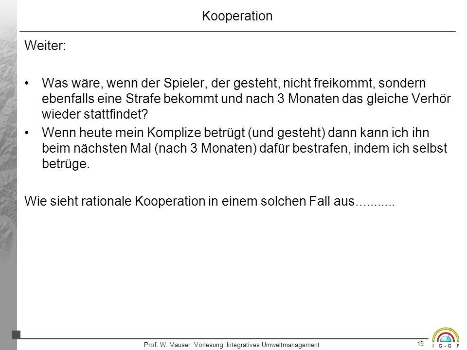19 Prof. W. Mauser: Vorlesung: Integratives Umweltmanagement Kooperation Weiter: Was wäre, wenn der Spieler, der gesteht, nicht freikommt, sondern ebe