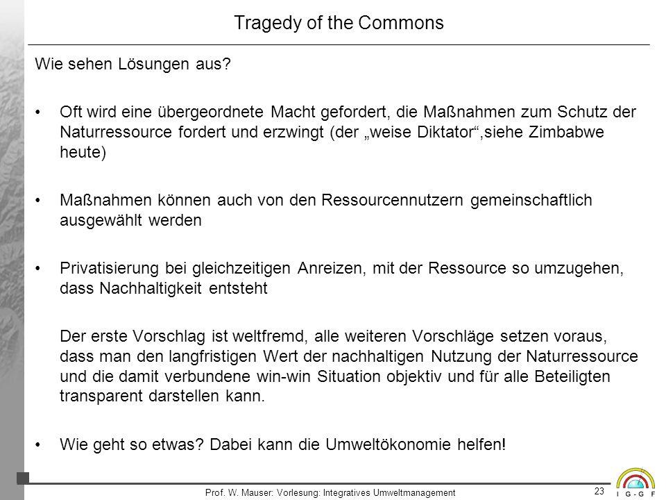 23 Prof. W. Mauser: Vorlesung: Integratives Umweltmanagement Tragedy of the Commons Wie sehen Lösungen aus? Oft wird eine übergeordnete Macht geforder