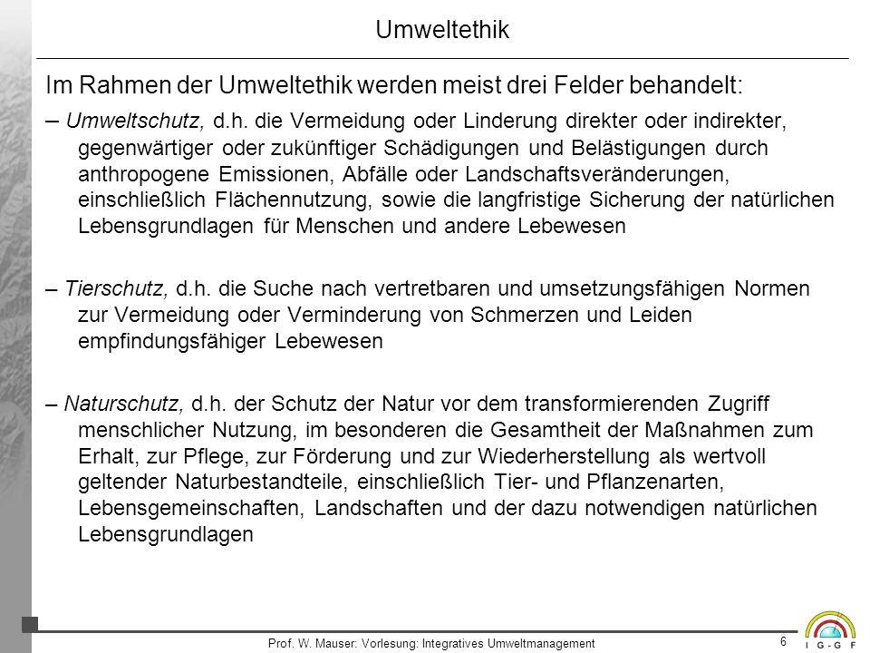 6 Prof. W. Mauser: Vorlesung: Integratives Umweltmanagement Umweltethik Im Rahmen der Umweltethik werden meist drei Felder behandelt: – Umweltschutz,