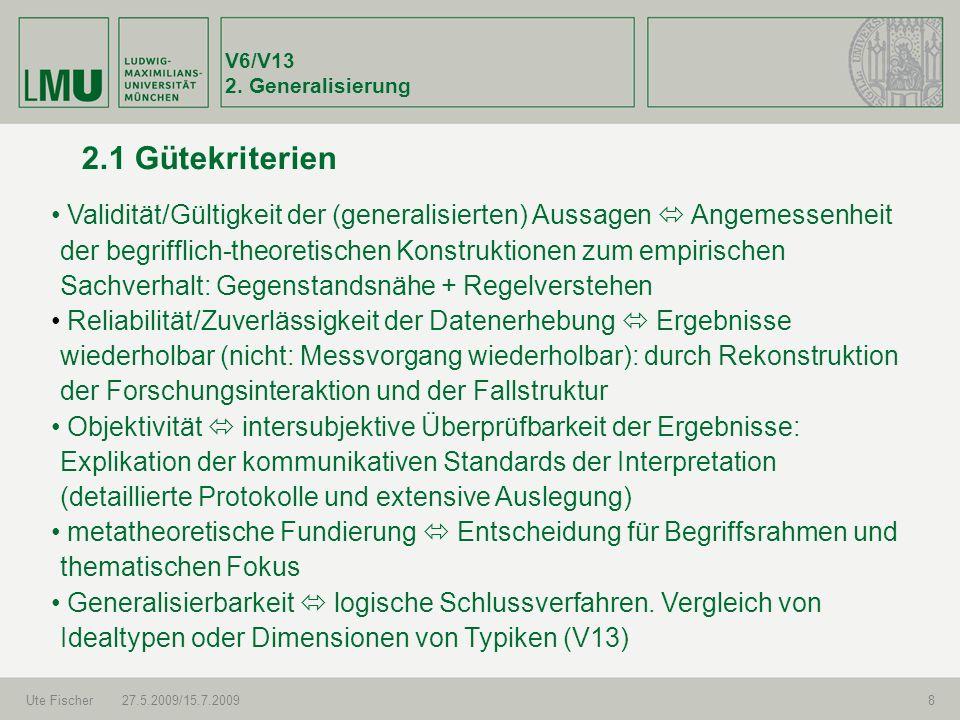 V6/V13 2. Generalisierung Ute Fischer27.5.2009/15.7.20098 2.1 Gütekriterien Validität/Gültigkeit der (generalisierten) Aussagen Angemessenheit der beg