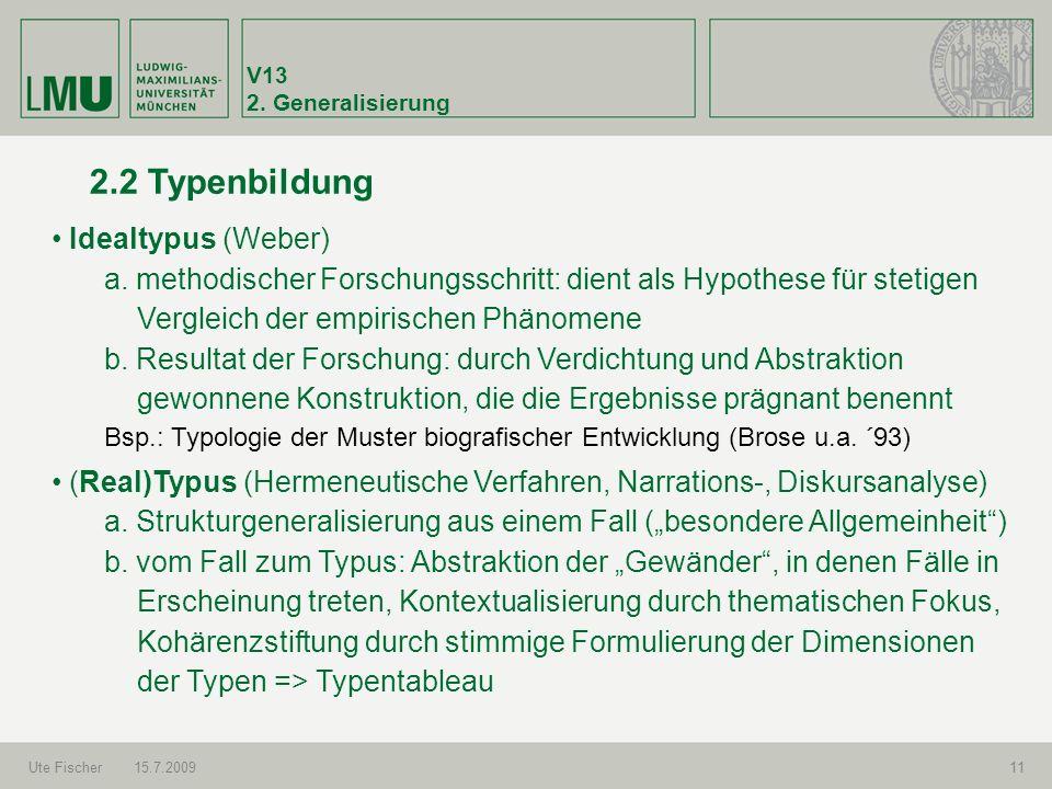 V13 2. Generalisierung Ute Fischer15.7.200911 2.2 Typenbildung Idealtypus (Weber) a. methodischer Forschungsschritt: dient als Hypothese für stetigen