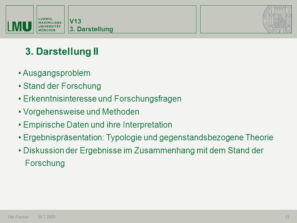 V13 3. Darstellung Ute Fischer15.7.200913 3. Darstellung II Ausgangsproblem Stand der Forschung Erkenntnisinteresse und Forschungsfragen Vorgehensweis