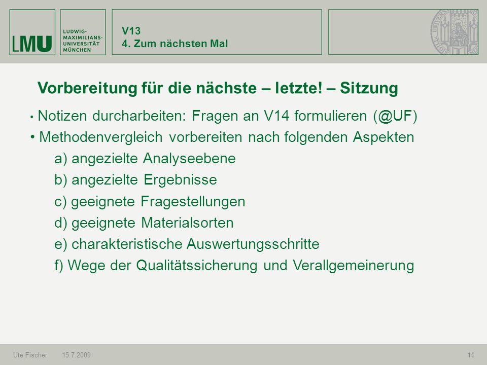 V13 4. Zum nächsten Mal Ute Fischer15.7.200914 Vorbereitung für die nächste – letzte! – Sitzung Notizen durcharbeiten: Fragen an V14 formulieren (@UF)