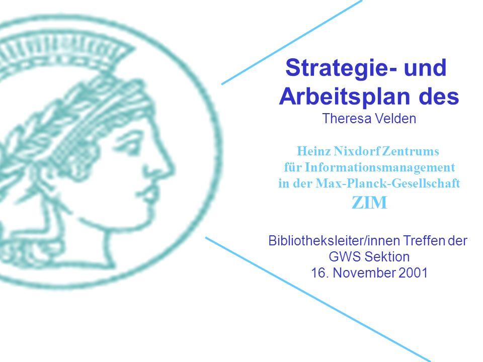 Strategie- und Arbeitsplan des Theresa Velden Heinz Nixdorf Zentrums für Informationsmanagement in der Max-Planck-Gesellschaft ZIM Bibliotheksleiter/innen Treffen der GWS Sektion 16.