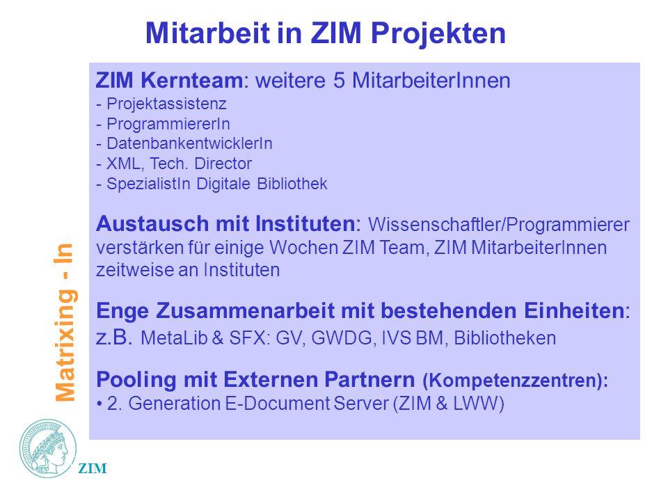 ZIM Mitarbeit in ZIM Projekten ZIM Kernteam: weitere 5 MitarbeiterInnen - Projektassistenz - ProgrammiererIn - DatenbankentwicklerIn - XML, Tech. Dire