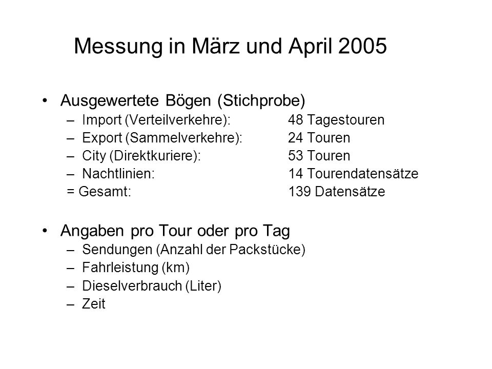 Messung in März und April 2005 Ausgewertete Bögen (Stichprobe) –Import (Verteilverkehre): 48 Tagestouren –Export (Sammelverkehre): 24 Touren –City (Direktkuriere):53 Touren –Nachtlinien: 14 Tourendatensätze = Gesamt: 139 Datensätze Angaben pro Tour oder pro Tag –Sendungen (Anzahl der Packstücke) –Fahrleistung (km) –Dieselverbrauch (Liter) –Zeit