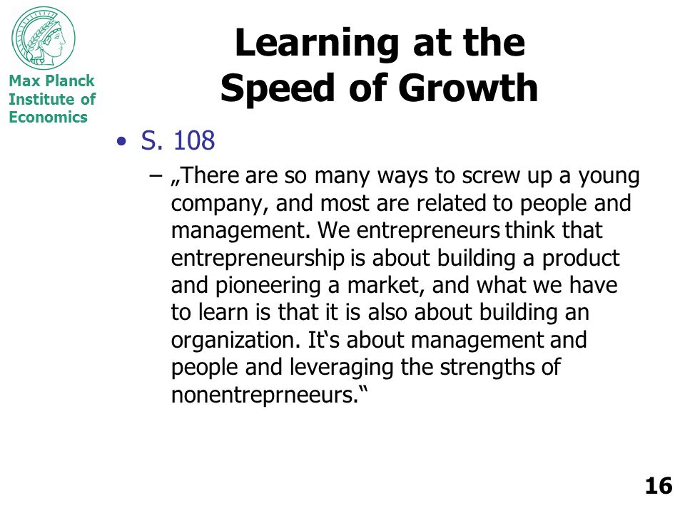 Max Planck Institute of Economics 16 Learning at the Speed of Growth S. 108 –There are so many ways to screw up a young company, and most are related