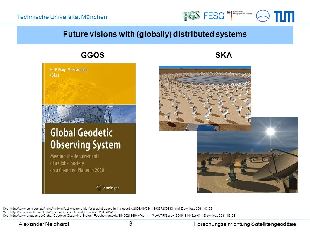 Technische Universität München Alexander Neidhardt Forschungseinrichtung Satellitengeodäsie 3 Future visions with (globally) distributed systems GGOSSKA See: http://www.smh.com.au/news/national/astronomers-bid-for-a-quiet-space-in-the-country/2006/09/28/1159337280513.html, Download 2011-03-23 See: http://hea-www.harvard.edu/~psr_snr/research.html, Download 2011-03-23 See: http://www.amazon.de/Global-Geodetic-Observing-System-Requirements/dp/3642026869/ref=sr_1_1?ie=UTF8&qid=1300913444&sr=8-1, Download 2011-03-23