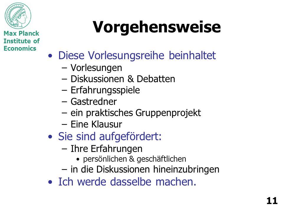 Max Planck Institute of Economics 11 Vorgehensweise Diese Vorlesungsreihe beinhaltet –Vorlesungen –Diskussionen & Debatten –Erfahrungsspiele –Gastredn