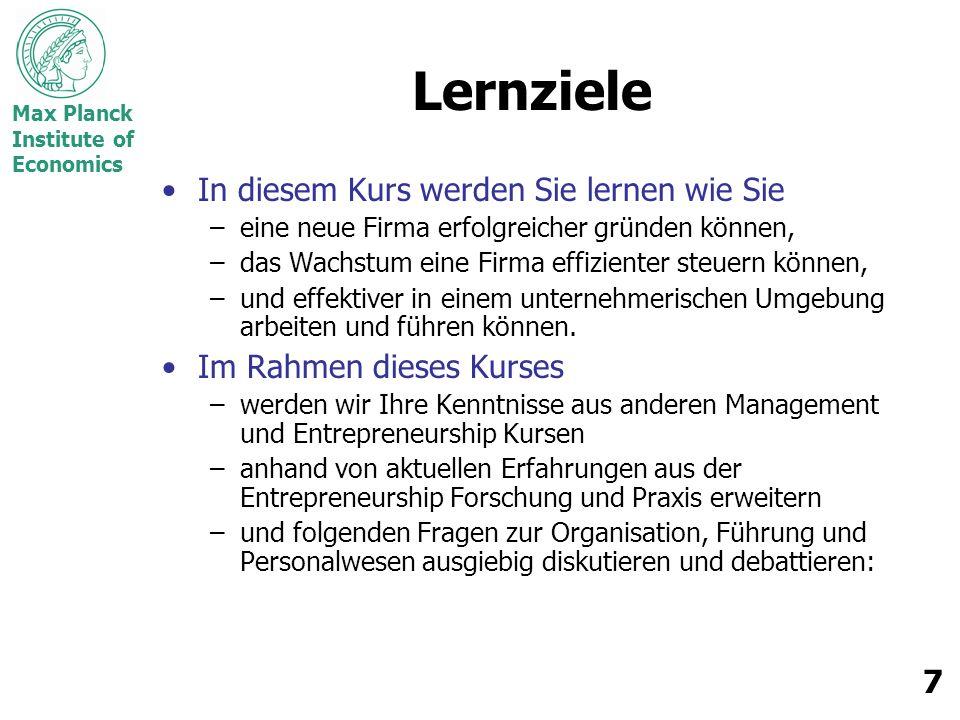Max Planck Institute of Economics 7 Lernziele In diesem Kurs werden Sie lernen wie Sie –eine neue Firma erfolgreicher gründen können, –das Wachstum eine Firma effizienter steuern können, –und effektiver in einem unternehmerischen Umgebung arbeiten und führen können.