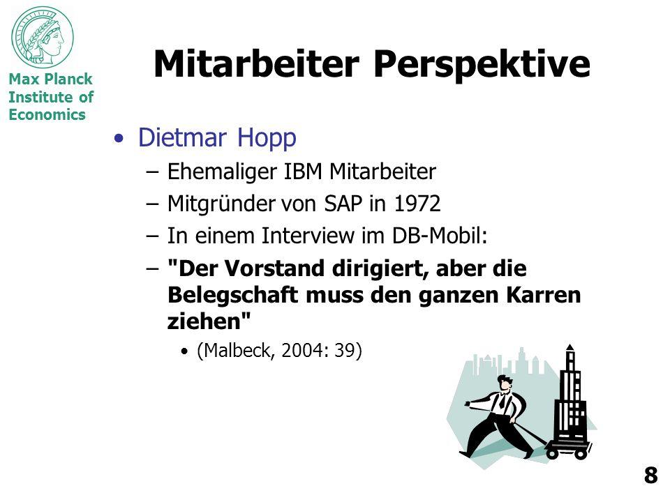 Max Planck Institute of Economics 8 Mitarbeiter Perspektive Dietmar Hopp –Ehemaliger IBM Mitarbeiter –Mitgründer von SAP in 1972 –In einem Interview im DB-Mobil: – Der Vorstand dirigiert, aber die Belegschaft muss den ganzen Karren ziehen (Malbeck, 2004: 39)