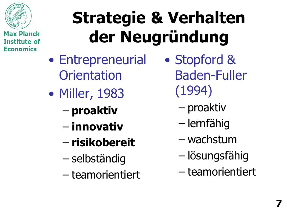 Max Planck Institute of Economics 7 Strategie & Verhalten der Neugründung Entrepreneurial Orientation Miller, 1983 –proaktiv –innovativ –risikobereit –selbständig –teamorientiert Stopford & Baden-Fuller (1994) –proaktiv –lernfähig –wachstum –lösungsfähig –teamorientiert