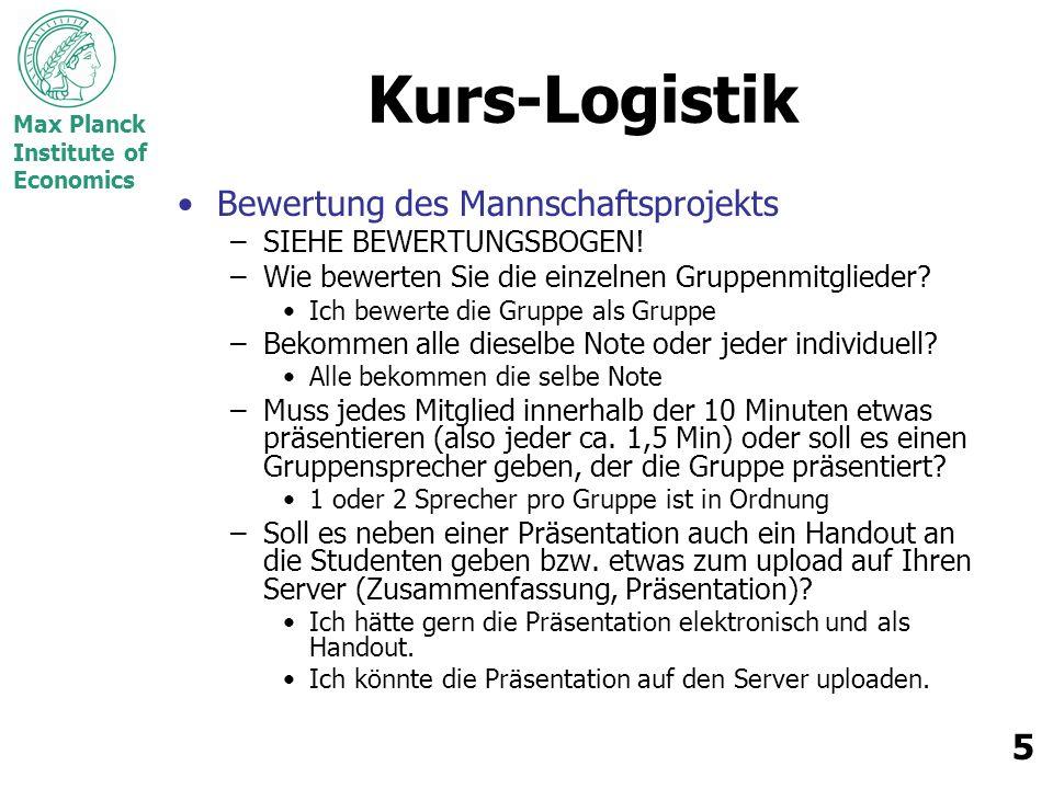 Max Planck Institute of Economics 5 Kurs-Logistik Bewertung des Mannschaftsprojekts –SIEHE BEWERTUNGSBOGEN! –Wie bewerten Sie die einzelnen Gruppenmit