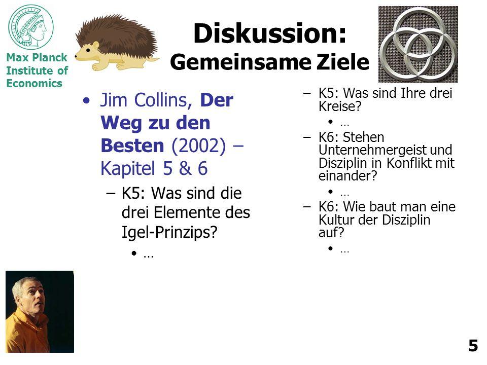 Max Planck Institute of Economics 5 Diskussion: Gemeinsame Ziele Jim Collins, Der Weg zu den Besten (2002) – Kapitel 5 & 6 –K5: Was sind die drei Elemente des Igel-Prinzips.