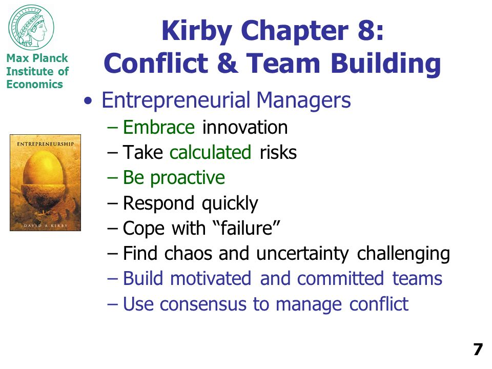 Max Planck Institute of Economics 7 Kirby Chapter 8: Conflict & Team Building Entrepreneurial Managers –Embrace innovation –Take calculated risks –Be proactive –Respond quickly –Cope with failure –Find chaos and uncertainty challenging –Build motivated and committed teams –Use consensus to manage conflict