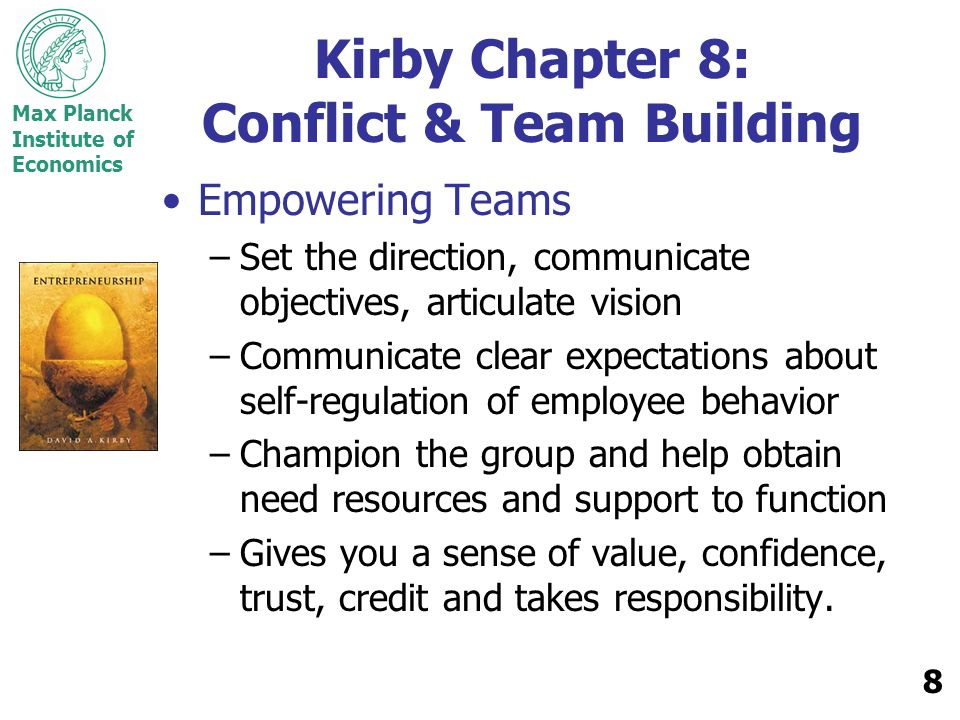 Max Planck Institute of Economics 9 Kirby Chapter 8: Conflict & Team Building Teams grow and evolve over time Tuckmans 1965 Stages of Growth: –Forming –Storming –Norming –Performing –Adjourning