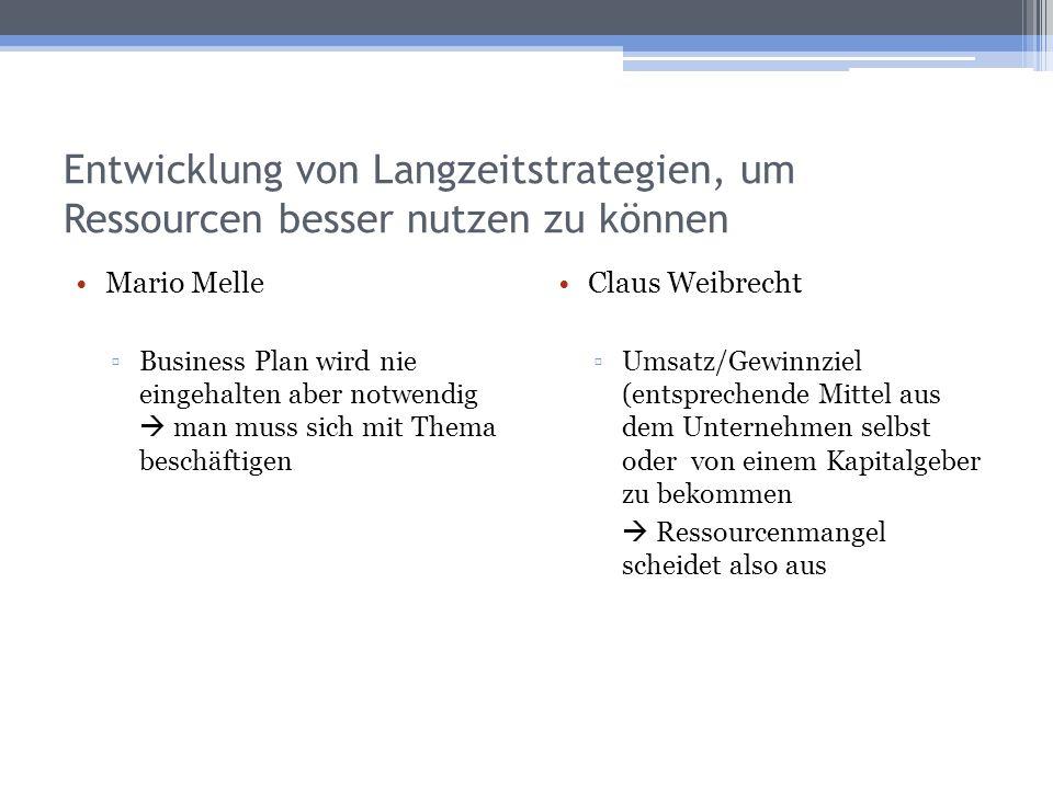 Entwicklung von Langzeitstrategien, um Ressourcen besser nutzen zu können Mario Melle Business Plan wird nie eingehalten aber notwendig man muss sich mit Thema beschäftigen Claus Weibrecht Umsatz/Gewinnziel (entsprechende Mittel aus dem Unternehmen selbst oder von einem Kapitalgeber zu bekommen Ressourcenmangel scheidet also aus