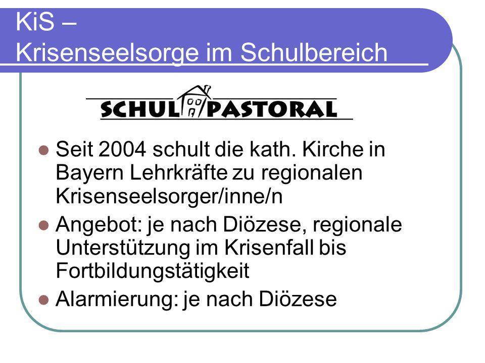 KiS – Krisenseelsorge im Schulbereich Seit 2004 schult die kath. Kirche in Bayern Lehrkräfte zu regionalen Krisenseelsorger/inne/n Angebot: je nach Di