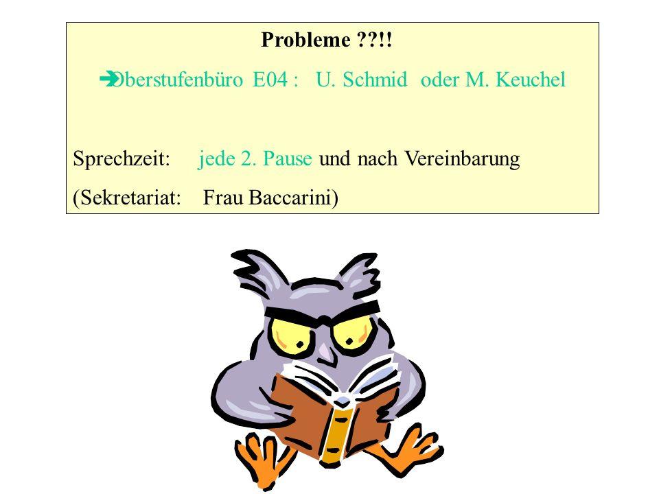Probleme ??!! Oberstufenbüro E04 : U. Schmid oder M. Keuchel Sprechzeit: jede 2. Pause und nach Vereinbarung (Sekretariat: Frau Baccarini)