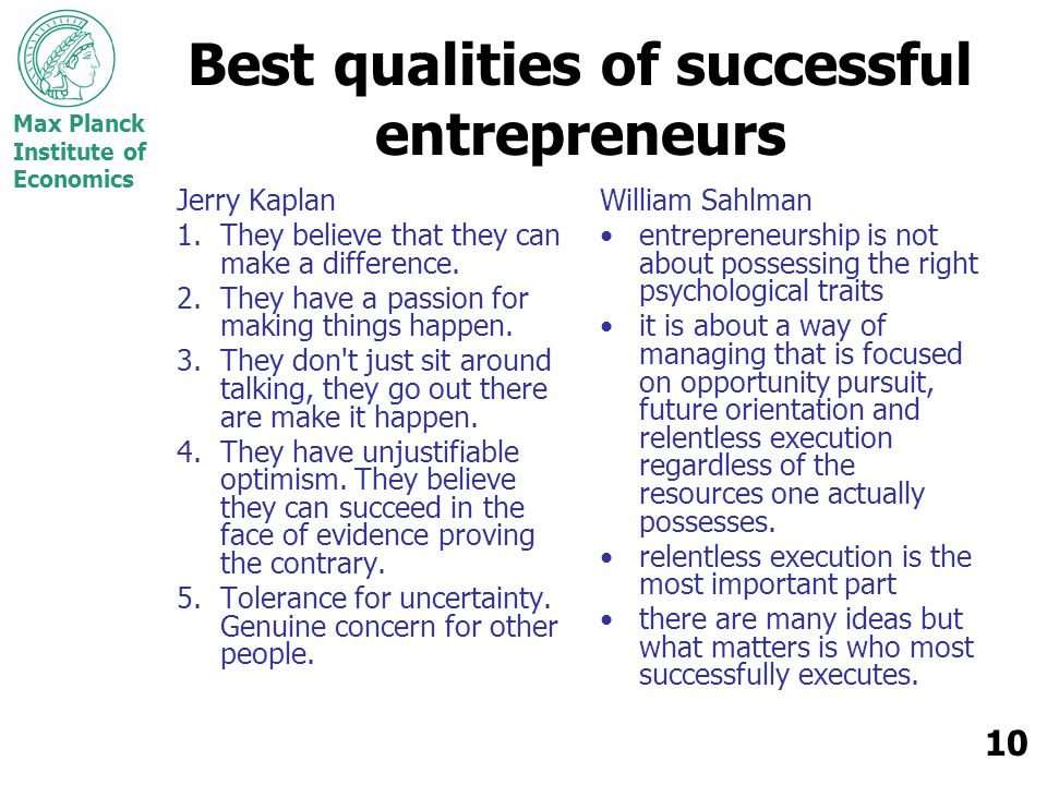 Max Planck Institute of Economics 10 Best qualities of successful entrepreneurs Jerry Kaplan 1.They believe that they can make a difference. 2.They ha