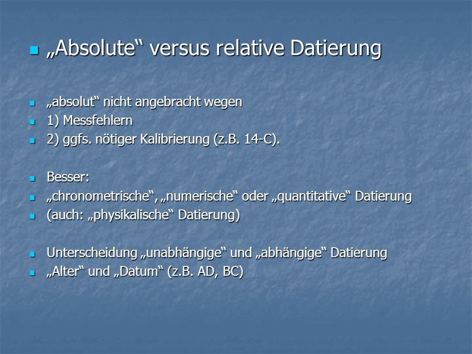 Absolute versus relative Datierung absolut nicht angebracht wegen 1) Messfehlern 2) ggfs. nötiger Kalibrierung (z.B. 14-C). Besser: chronometrische, n