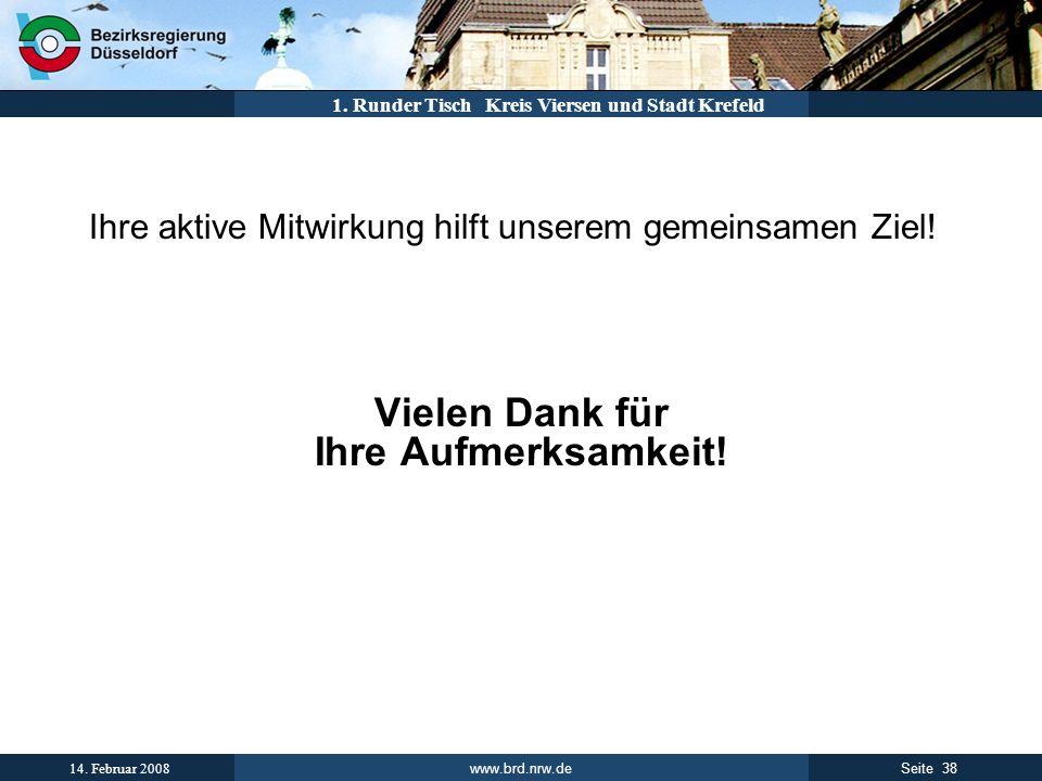 www.brd.nrw.de 38Seite 14. Februar 2008 1. Runder Tisch Kreis Viersen und Stadt Krefeld Ihre aktive Mitwirkung hilft unserem gemeinsamen Ziel! Vielen