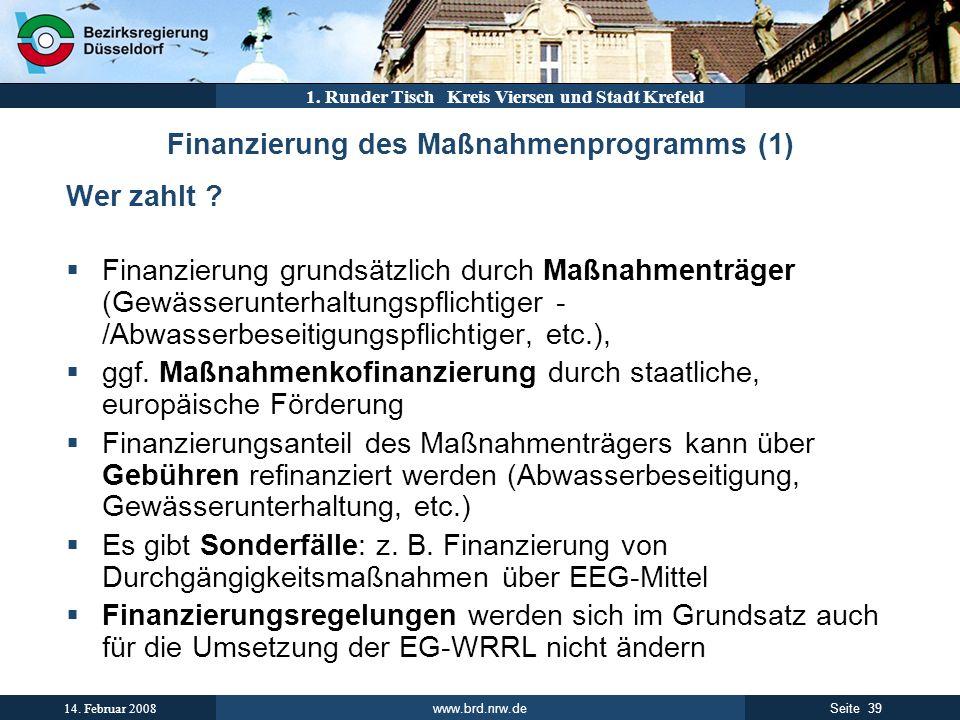 www.brd.nrw.de 39Seite 14. Februar 2008 1. Runder Tisch Kreis Viersen und Stadt Krefeld Finanzierung des Maßnahmenprogramms (1) Wer zahlt ? Finanzieru