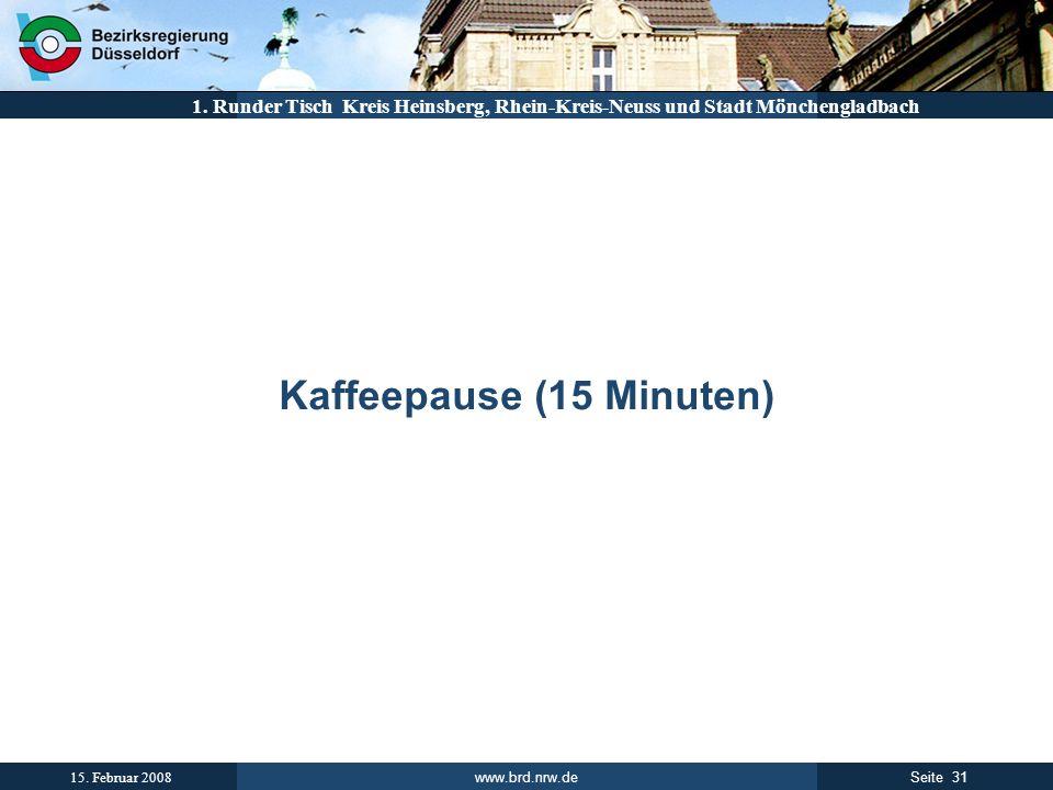 www.brd.nrw.de 31Seite 15. Februar 2008 1. Runder Tisch Kreis Heinsberg, Rhein-Kreis-Neuss und Stadt Mönchengladbach Kaffeepause (15 Minuten)