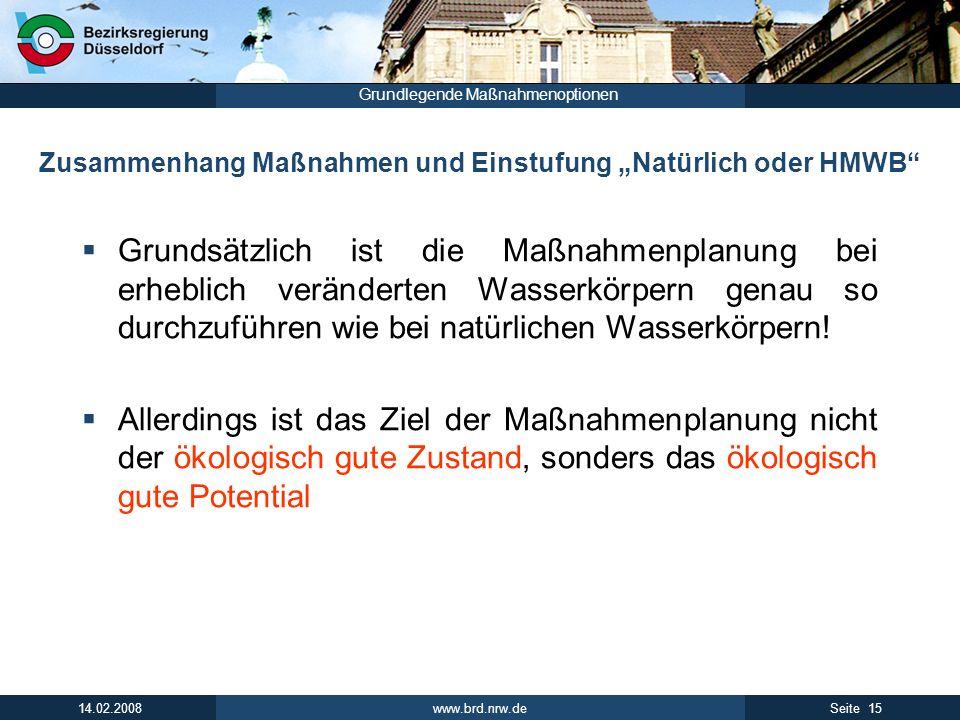 www.brd.nrw.de 15Seite 14.02.2008 Grundlegende Maßnahmenoptionen Zusammenhang Maßnahmen und Einstufung Natürlich oder HMWB Grundsätzlich ist die Maßna