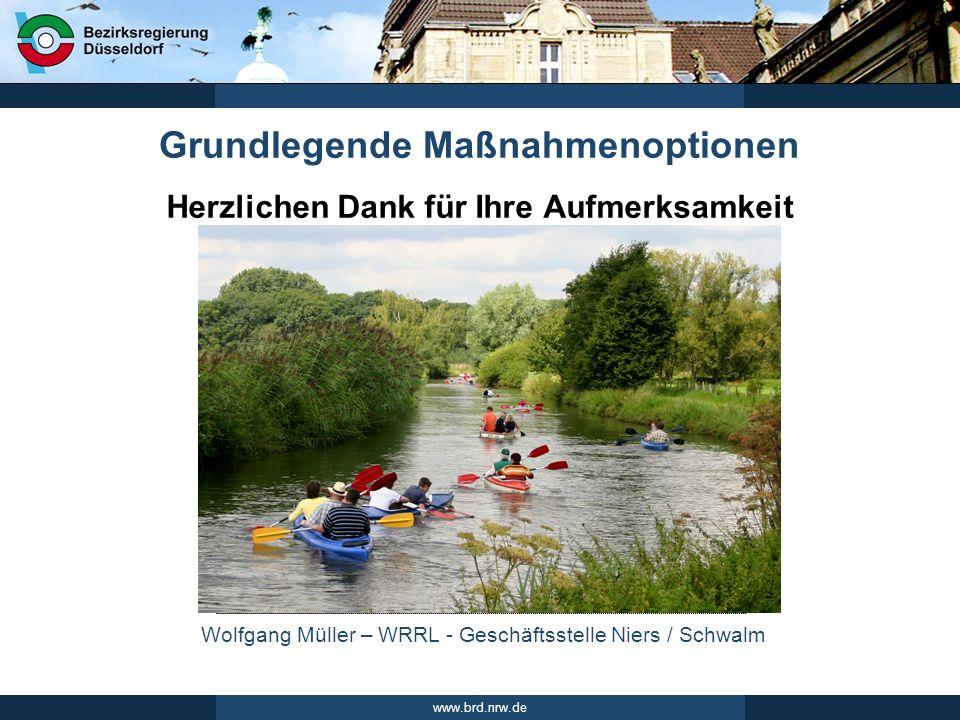 Wolfgang Müller – WRRL - Geschäftsstelle Niers / Schwalm www.brd.nrw.de Herzlichen Dank für Ihre Aufmerksamkeit Grundlegende Maßnahmenoptionen