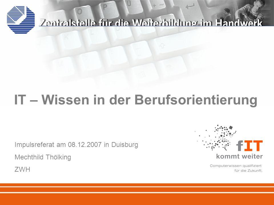 IT – Wissen in der Berufsorientierung Impulsreferat am 08.12.2007 in Duisburg Mechthild Thölking ZWH
