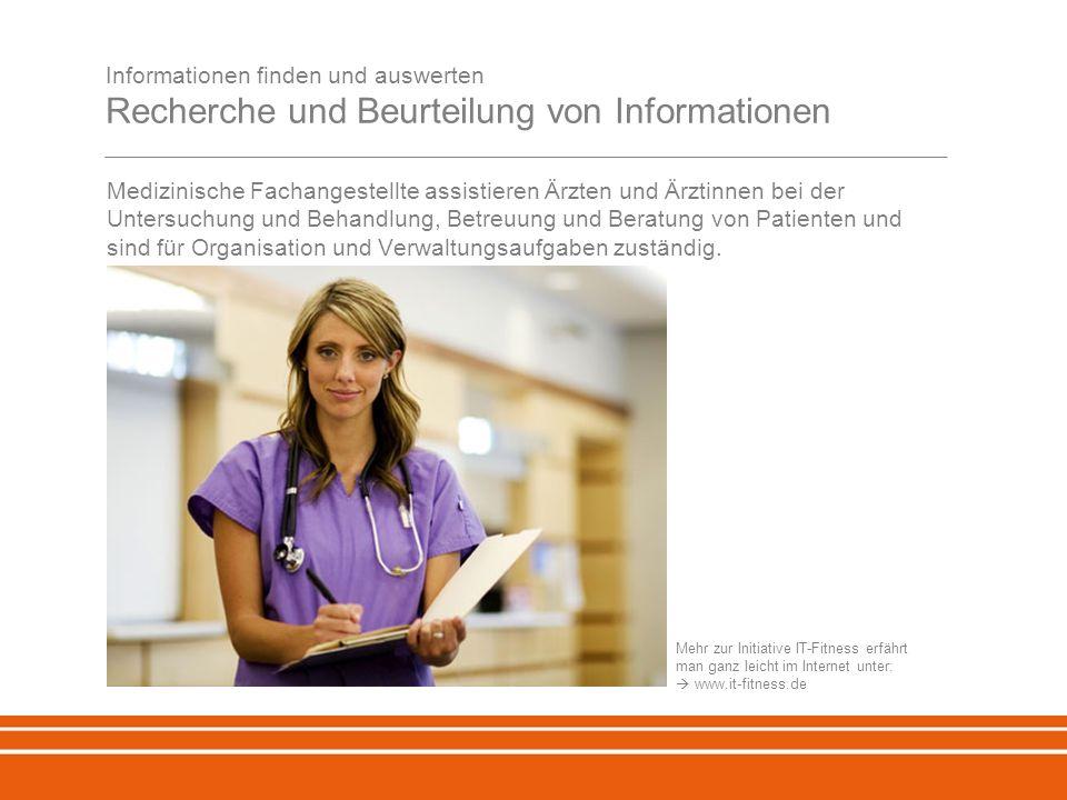 Informationen finden und auswerten Recherche und Beurteilung von Informationen Medizinische Fachangestellte assistieren Ärzten und Ärztinnen bei der Untersuchung und Behandlung, Betreuung und Beratung von Patienten und sind für Organisation und Verwaltungsaufgaben zuständig.